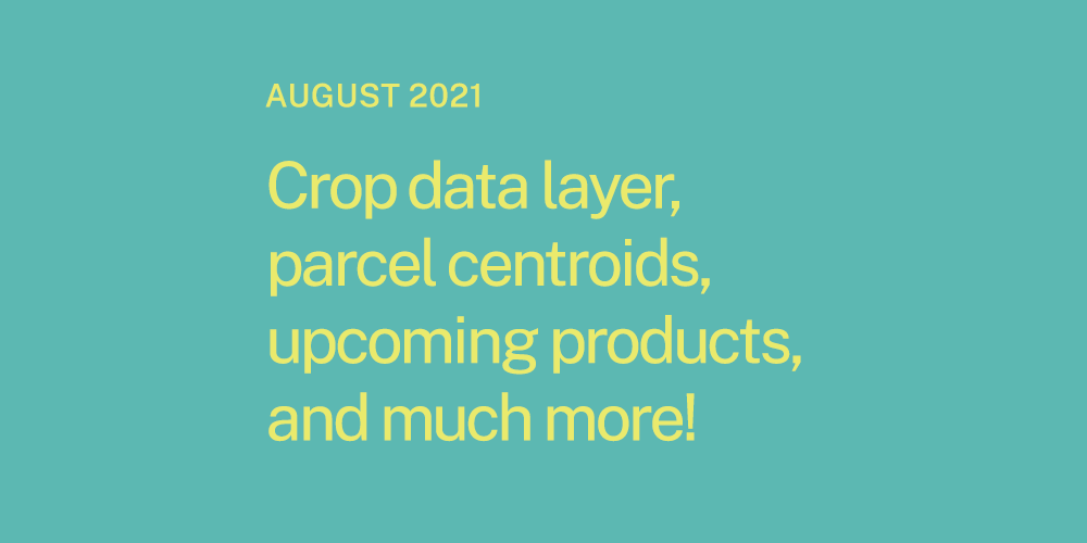 Crop data layer, parcel centroids, upcoming products, and much more!